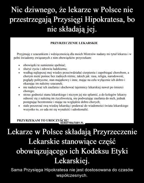 Nic dziwnego, że lekarze w Polsce nie przestrzegają Przysięgi Hipokratesa, bo nie składają jej. Lekarze w Polsce składają Przyrzeczenie Lekarskie stanowiące część obowiązującego ich Kodeksu Etyki Lekarskiej.