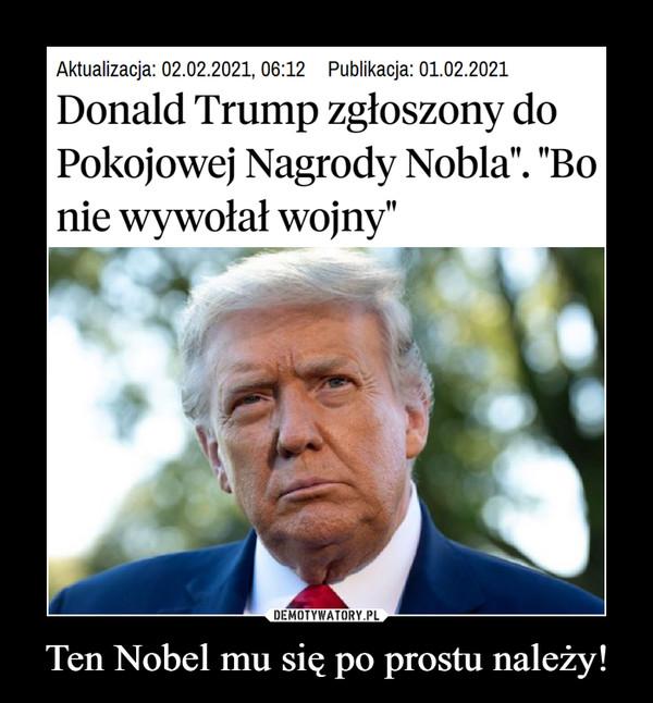 """Ten Nobel mu się po prostu należy! –  Aktualizacja: 02.02.2021, 06:12 Publikacja: 01.02.2021Donald Trump zgłoszony doPokojowej Nagrody Nobla"""". """"Bonie wywołał wojny""""DEMOTYWATORY.PLTen Nobel mu się po prostu należy!"""
