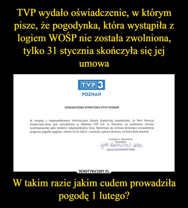 W takim razie jakim cudem prowadziła pogodę 1 lutego? –  TVP 3POZNAŃOŚWIADCZENIE DYREKTORA OTVP POZNAŃW związku z nieprawidłowymi informacjami Gazety Wyborczej oświadczam, że Pani PatrycjaKasperczak-Janas jest zatrudniona w Oddziale TVP S.A. w Poznaniu na podstawie umowycywilnoprawnej jako redaktor odpowiedzialny dnia. Natomiast jej umowa dotycząca prowadzeniaprognozy pogody wygasła z dniem 31.01.2021r. z powodu upływu terminu, na który była zawarta.Redaktor NaczelnaDyrektorAgata Eawniczak-Loba