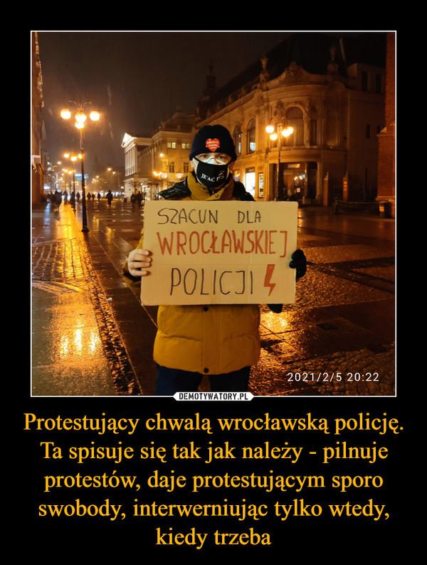 Protestujący chwalą wrocławską policję. Ta spisuje się tak jak należy - pilnuje protestów, daje protestującym sporo swobody, interwerniując tylko wtedy, kiedy trzeba –