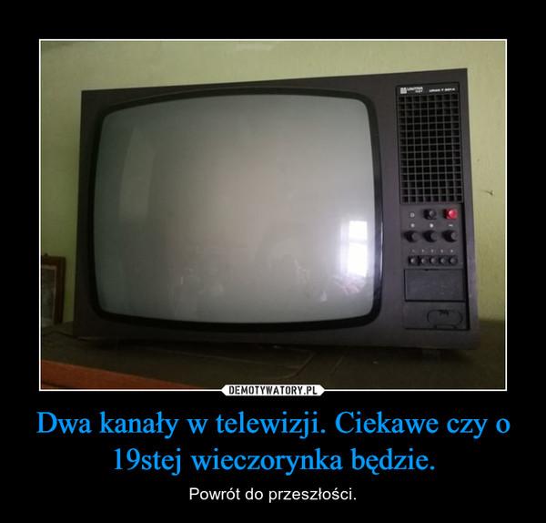 Dwa kanały w telewizji. Ciekawe czy o 19stej wieczorynka będzie. – Powrót do przeszłości.