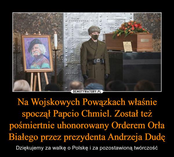 Na Wojskowych Powązkach właśnie spoczął Papcio Chmiel. Został też pośmiertnie uhonorowany Orderem Orła Białego przez prezydenta Andrzeja Dudę – Dziękujemy za walkę o Polskę i za pozostawioną twórczość