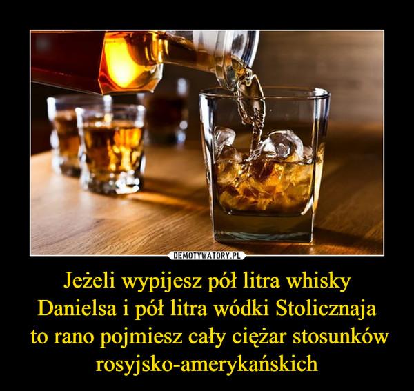 Jeżeli wypijesz pół litra whiskyDanielsa i pół litra wódki Stolicznaja to rano pojmiesz cały ciężar stosunków rosyjsko-amerykańskich –
