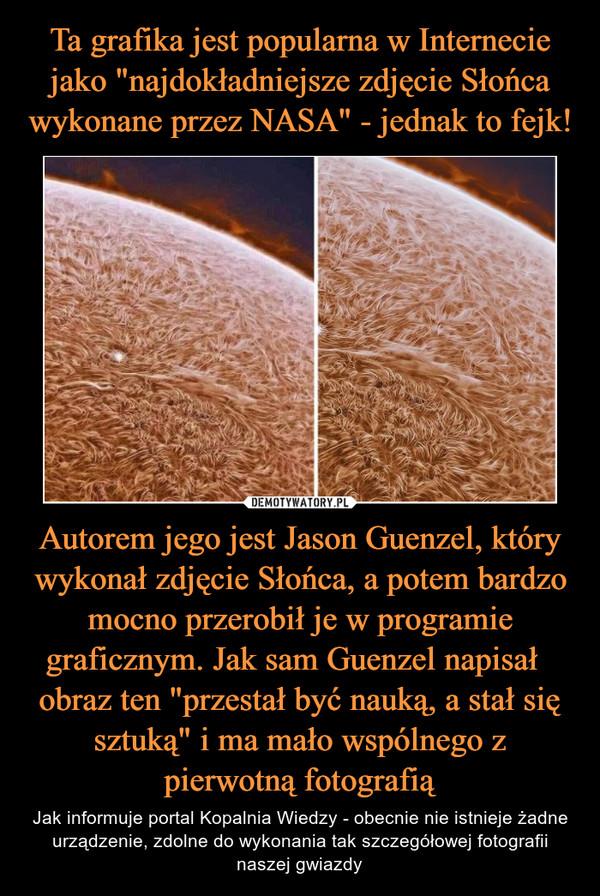 """Autorem jego jest Jason Guenzel, który wykonał zdjęcie Słońca, a potem bardzo mocno przerobił je w programie graficznym. Jak sam Guenzel napisał   obraz ten """"przestał być nauką, a stał się sztuką"""" i ma mało wspólnego z pierwotną fotografią – Jak informuje portal Kopalnia Wiedzy - obecnie nie istnieje żadne urządzenie, zdolne do wykonania tak szczegółowej fotografii naszej gwiazdy"""
