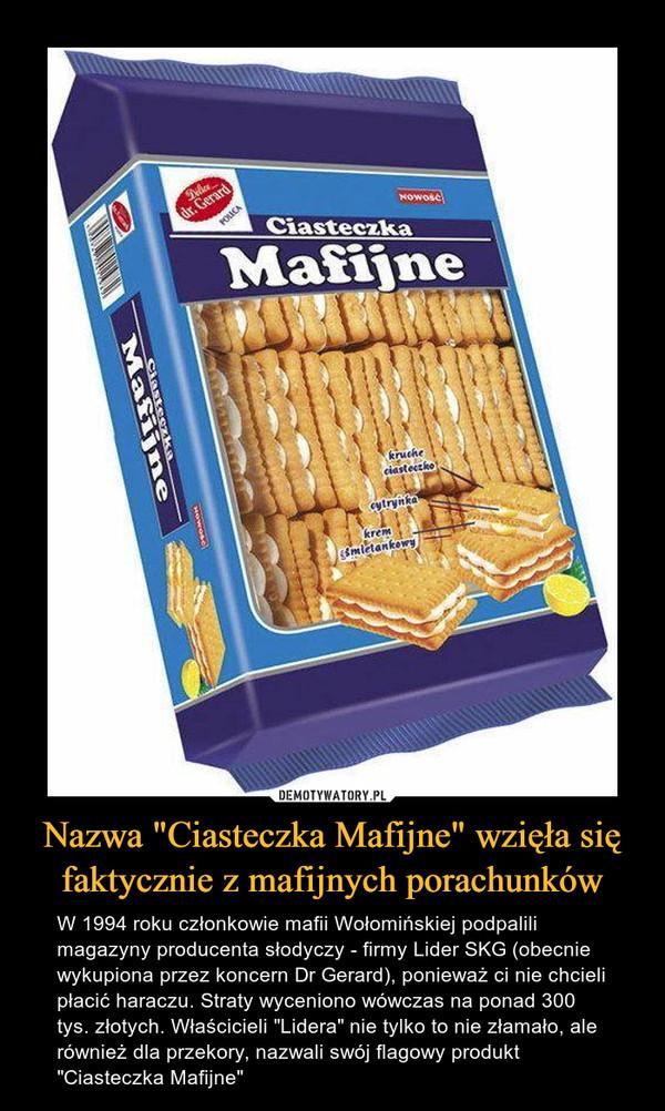 """Nazwa """"Ciasteczka Mafijne"""" wzięła się faktycznie z mafijnych porachunków – W 1994 roku członkowie mafii Wołomińskiej podpalili magazyny producenta słodyczy - firmy Lider SKG (obecnie wykupiona przez koncern Dr Gerard), ponieważ ci nie chcieli płacić haraczu. Straty wyceniono wówczas na ponad 300 tys. złotych. Właścicieli """"Lidera"""" nie tylko to nie złamało, ale również dla przekory, nazwali swój flagowy produkt """"Ciasteczka Mafijne"""""""