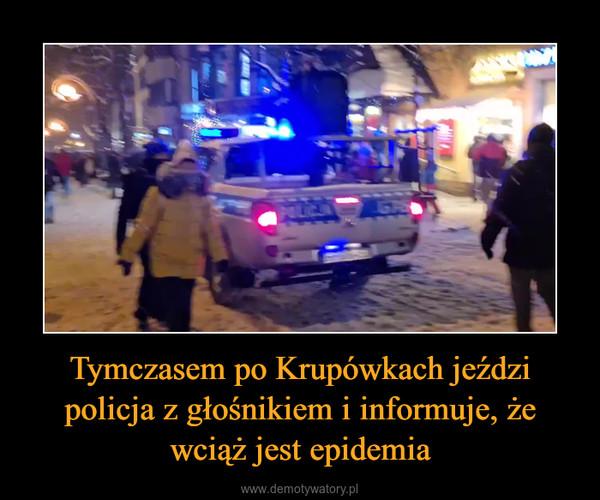 Tymczasem po Krupówkach jeździ policja z głośnikiem i informuje, że wciąż jest epidemia –