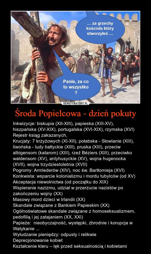 Środa Popielcowa - dzień pokuty – Inkwizycje: biskupia (XII-XIII), papieska (XIII-XV), hiszpańska (XV-XIX), portugalska (XVI-XIX), rzymska (XVI)Rejestr ksiąg zakazanych, Krucjaty: 7 krzyżowych (XI-XII), połabska - Słowianie (XIII), liwońska - ludy bałtyckie (XIII), pruska (XIII), przeciw albigensom (katarom) (XIII), rzeź Béziers (XIII), przeciwko waldensom (XV), antyhusyckie (XV), wojna hugenocka (XVII), wojna trzydziestoletnia (XVII)Pogromy: Armlederów (XIV), noc św. Bartłomieja (XVI)Konkwista: wsparcie kolonializmu i mordu tubylców (od XV)Akceptacja niewolnictwa (od początku do XIX)Wspieranie nazizmu, udział w przerzucie nazistów po zakończeniu wojny (XX)Masowy mord dzieci w Irlandii (XX)Skandale związane z Bankiem Papieskim (XX)Ogólnoświatowe skandale związane z homoseksualizmem, pedofilią i jej zatajaniem (XX, XXI)Papieże:  nieobyczajność, występki, zbrodnie i korupcja w Watykanie ...Wyłudzanie pieniędzy: odpusty i relikwie Deprecjonowanie kobietKształcenie kleru – lęk przed seksualnością i kobietami