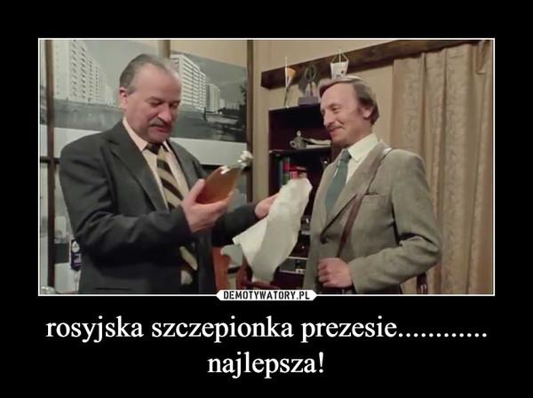 rosyjska szczepionka prezesie............najlepsza! –