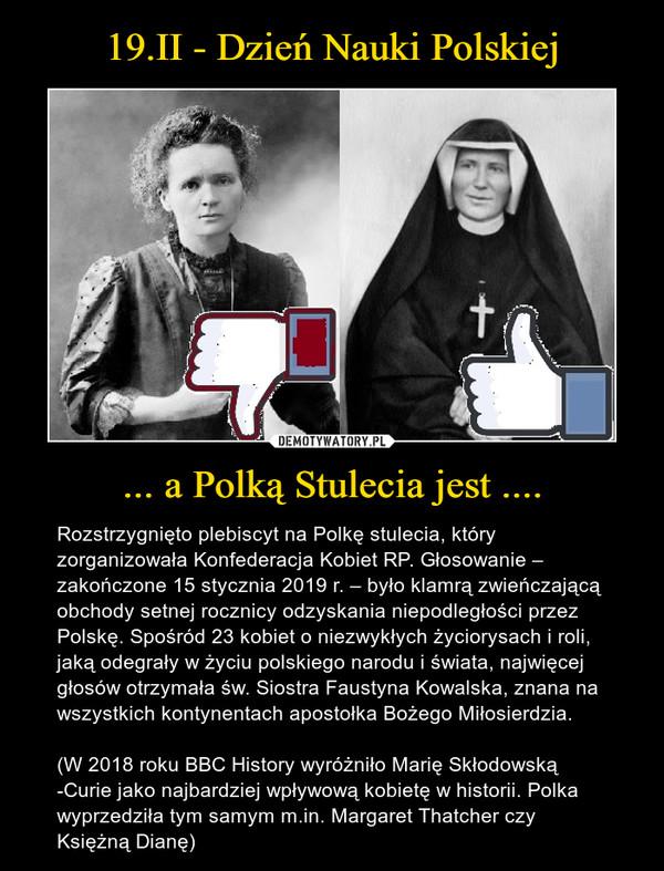 ... a Polką Stulecia jest .... – Rozstrzygnięto plebiscyt na Polkę stulecia, który zorganizowała Konfederacja Kobiet RP. Głosowanie – zakończone 15 stycznia 2019 r. – było klamrą zwieńczającą obchody setnej rocznicy odzyskania niepodległości przez Polskę. Spośród 23 kobiet o niezwykłych życiorysach i roli, jaką odegrały w życiu polskiego narodu i świata, najwięcej głosów otrzymała św. Siostra Faustyna Kowalska, znana na wszystkich kontynentach apostołka Bożego Miłosierdzia.(W 2018 roku BBC History wyróżniło Marię Skłodowską -Curie jako najbardziej wpływową kobietę w historii. Polka wyprzedziła tym samym m.in. Margaret Thatcher czy Księżną Dianę)