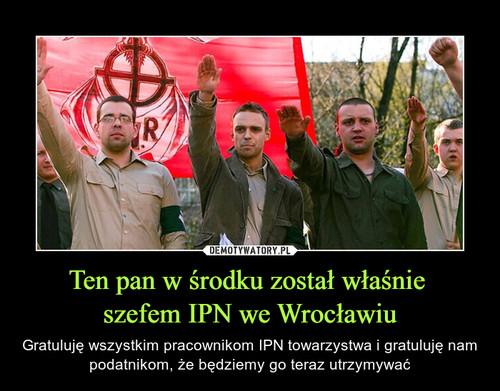 Ten pan w środku został właśnie  szefem IPN we Wrocławiu