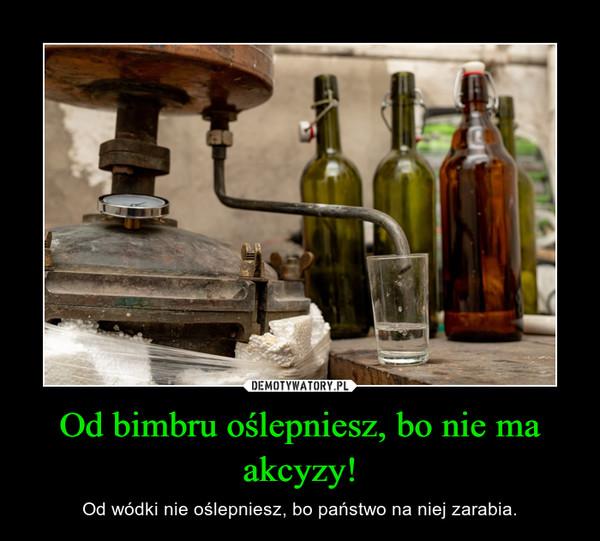 Od bimbru oślepniesz, bo nie ma akcyzy! – Od wódki nie oślepniesz, bo państwo na niej zarabia.