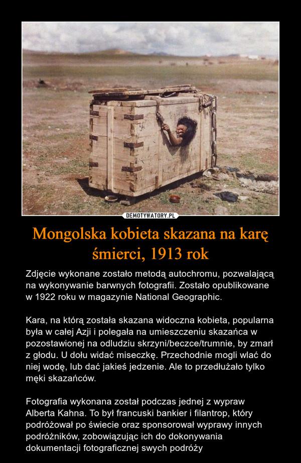 Mongolska kobieta skazana na karę śmierci, 1913 rok – Zdjęcie wykonane zostało metodą autochromu, pozwalającą na wykonywanie barwnych fotografii. Zostało opublikowane w 1922 roku w magazynie National Geographic.Kara, na którą została skazana widoczna kobieta, popularna była w całej Azji i polegała na umieszczeniu skazańca w pozostawionej na odludziu skrzyni/beczce/trumnie, by zmarł z głodu. U dołu widać miseczkę. Przechodnie mogli wlać do niej wodę, lub dać jakieś jedzenie. Ale to przedłużało tylko męki skazańców.Fotografia wykonana został podczas jednej z wypraw Alberta Kahna. To był francuski bankier i filantrop, który podróżował po świecie oraz sponsorował wyprawy innych podróżników, zobowiązując ich do dokonywania dokumentacji fotograficznej swych podróży