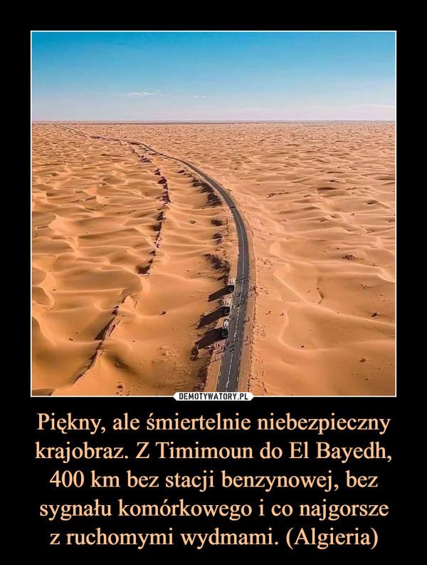 Piękny, ale śmiertelnie niebezpieczny krajobraz. Z Timimoun do El Bayedh, 400 km bez stacji benzynowej, bez sygnału komórkowego i co najgorszez ruchomymi wydmami. (Algieria) –