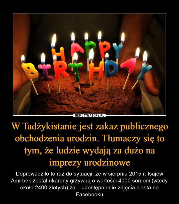 W Tadżykistanie jest zakaz publicznego obchodzenia urodzin. Tłumaczy się to tym, że ludzie wydają za dużo na imprezy urodzinowe – Doprowadziło to raz do sytuacji, że w sierpniu 2015 r. Isajew Amirbek został ukarany grzywną o wartości 4000 somoni (wtedy około 2400 złotych) za... udostępnienie zdjęcia ciasta na Facebooku