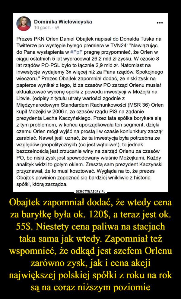 """Obajtek zapomniał dodać, że wtedy cena za baryłkę była ok. 120$, a teraz jest ok. 55$. Niestety cena paliwa na stacjach taka sama jak wtedy. Zapomniał też wspomnieć, że odkąd jest szefem Orlenu zarówno zysk, jak i cena akcji największej polskiej spółki z roku na rok są na coraz niższym poziomie –  Dominika Wielowieyska •••16 godz. - ^Prezes PKN Orlen Daniel Obajtek napisał do Donalda Tuska naTwitterze po występie byłego premiera w TVN24: """"Nawiązującdo Pana wystąpienia w #FpF pragnę przypomnieć, że Orlen wciągu ostatnich 5 lat wypracował 26,2 mld zł zysku. W czasie 8lat rządów PO-PSL było to łącznie 2,9 mld zł. Natomiast nainwestycje wydajemy 3x więcej niż za Pana rządów. Spokojnegowieczoru."""" Prezes Obajtek zapomniał dodać, że niski zysk napapierze wynikał z tego, iż za czasów PO zarząd Orlenu musiałaktualizować wycenę spółki z powodu inwestycji w Możejki naLitwie, (odpisy z tytułu utraty wartości zgodnie zMiędzynarodowym Standardem Rachunkowości (MSR 36) Orlenkupił Możejki w 2006 r. za czasów rządu PiS na żądanieprezydenta Lecha Kaczyńskiego. Przez lata spółka borykała sięz tym problemem, w końcu uporządkowała ten segment, dziękiczemu Orlen mógł wyjść na prostą i w czasie koniunktury zacząłzarabiać. Nawet jeśli uznać, że ta inwestycja była potrzebna zewzględów geopolitycznych (co jest wątpliwe!), to jednakbezczelnością jest zrzucanie winy na zarząd Orlenu za czasówPO, bo niski zysk jest spowodowany właśnie Możejkami. Każdyanalityk widzi to gołym okiem. Zresztą sam prezydent Kaczyńskiprzyznawał, że to musi kosztować. Wygląda na to, że prezesObajtek powinien zapoznać się bardziej wnikliwie z historiąspółki, którą zarządza."""