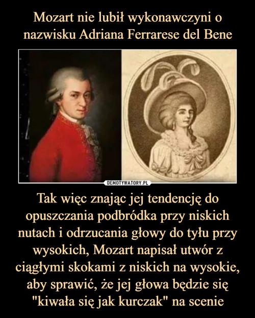 """Mozart nie lubił wykonawczyni o nazwisku Adriana Ferrarese del Bene Tak więc znając jej tendencję do opuszczania podbródka przy niskich nutach i odrzucania głowy do tyłu przy wysokich, Mozart napisał utwór z ciągłymi skokami z niskich na wysokie, aby sprawić, że jej głowa będzie się """"kiwała się jak kurczak"""" na scenie"""