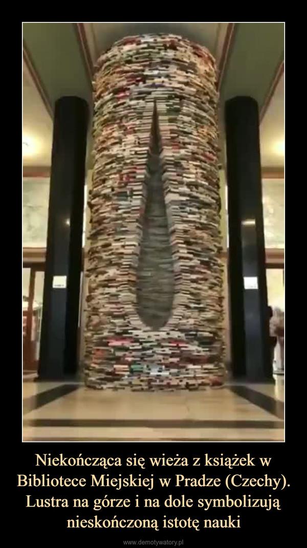 Niekończąca się wieża z książek w Bibliotece Miejskiej w Pradze (Czechy). Lustra na górze i na dole symbolizują nieskończoną istotę nauki –