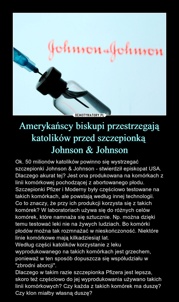 """Amerykańscy biskupi przestrzegają katolików przed szczepionką Johnson & Johnson – Ok. 50 milionów katolików powinno się wystrzegać szczepionki Johnson & Johnson - stwierdził episkopat USA. Dlaczego akurat tej? Jest ona produkowana na komórkach z linii komórkowej pochodzącej z abortowanego płodu. Szczepionki Pfizer i Moderny były częściowo testowane na takich komórkach, ale powstają według innej technologii.Co to znaczy, że przy ich produkcji korzysta się z takich komórek? W laboratoriach używa się do różnych celów komórek, które namnaża się sztucznie. Np. można dzięki temu testować leki nie na żywych ludziach. Bo komórki płodów można tak rozmnażać w nieskończoność. Niektóre linie komórkowe mają kilkadziesiąt lat. Według części katolików korzystanie z leku wyprodukowanego na takich komórkach jest grzechem, ponieważ w ten sposób dopuszcza się współudziału w """"zbrodni aborcji"""". Dlaczego w takim razie szczepionka Pfizera jest lepsza, skoro też częściowo do jej wyprodukowania używano takich linii komórkowych? Czy każda z takich komórek ma duszę? Czy klon miałby własną duszę?"""
