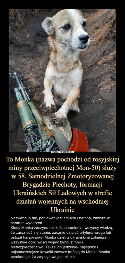 To Monka (nazwa pochodzi od rosyjskiej miny przeciwpiechotnej Mon-50) służy w 58. Samodzielnej Zmotoryzowanej Brygadzie Piechoty, formacji Ukraińskich Sił Lądowych w strefie działań wojennych na wschodniej Ukrainie