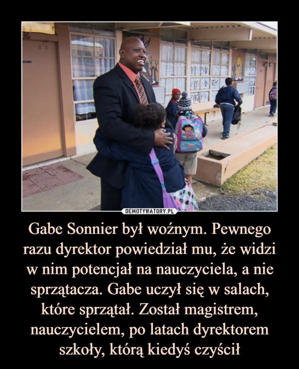 Gabe Sonnier był woźnym. Pewnego razu dyrektor powiedział mu, że widziw nim potencjał na nauczyciela, a nie sprzątacza. Gabe uczył się w salach, które sprzątał. Został magistrem, nauczycielem, po latach dyrektorem szkoły, którą kiedyś czyścił –