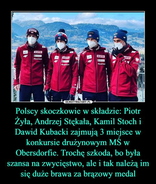 Polscy skoczkowie w składzie: Piotr Żyła, Andrzej Stękała, Kamil Stoch i Dawid Kubacki zajmują 3 miejsce w konkursie drużynowym MŚ w Obersdorfie. Trochę szkoda, bo była szansa na zwycięstwo, ale i tak należą im się duże brawa za brązowy medal