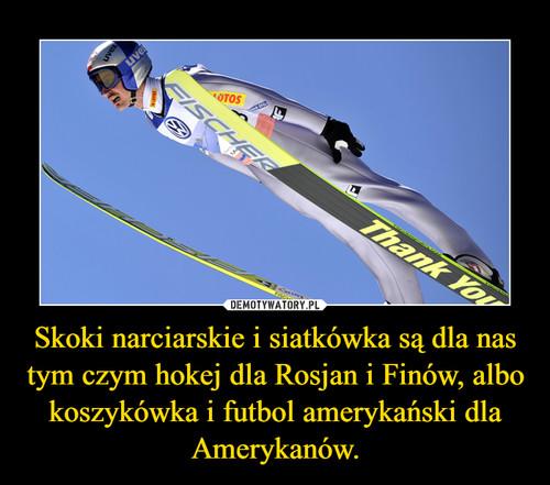 Skoki narciarskie i siatkówka są dla nas tym czym hokej dla Rosjan i Finów, albo koszykówka i futbol amerykański dla Amerykanów.