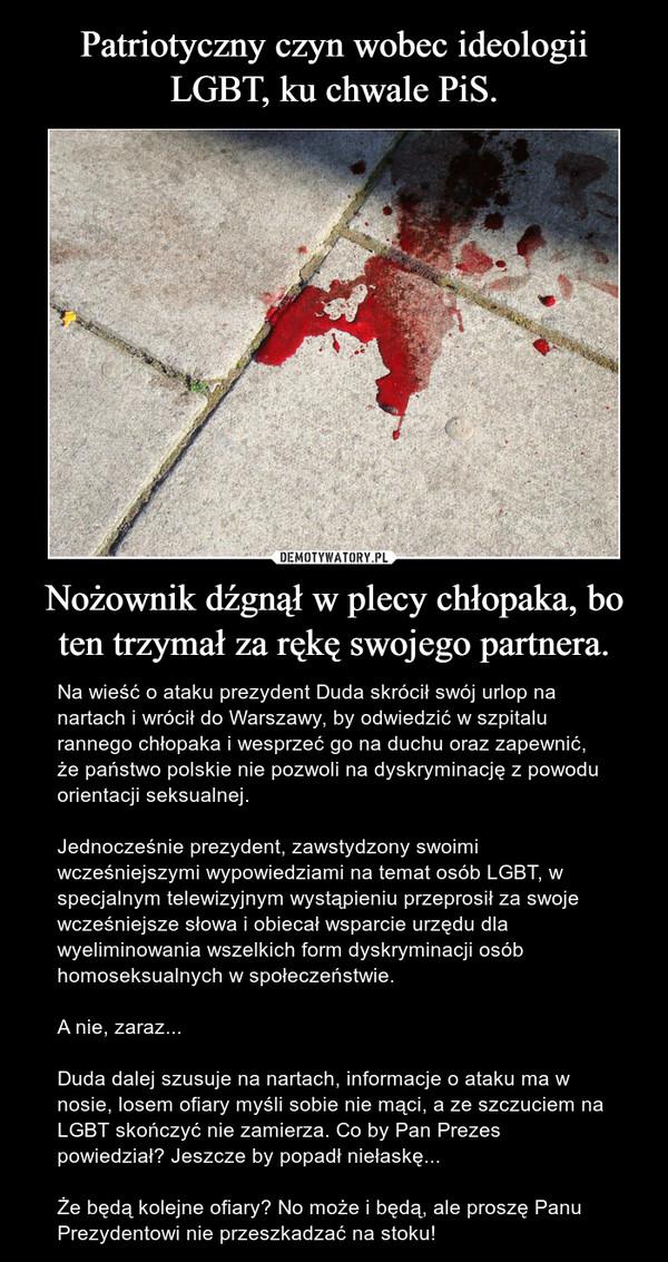 Nożownik dźgnął w plecy chłopaka, bo ten trzymał za rękę swojego partnera. – Na wieść o ataku prezydent Duda skrócił swój urlop na nartach i wrócił do Warszawy, by odwiedzić w szpitalu rannego chłopaka i wesprzeć go na duchu oraz zapewnić, że państwo polskie nie pozwoli na dyskryminację z powodu orientacji seksualnej.Jednocześnie prezydent, zawstydzony swoimi wcześniejszymi wypowiedziami na temat osób LGBT, w specjalnym telewizyjnym wystąpieniu przeprosił za swoje wcześniejsze słowa i obiecał wsparcie urzędu dla wyeliminowania wszelkich form dyskryminacji osób homoseksualnych w społeczeństwie.A nie, zaraz...Duda dalej szusuje na nartach, informacje o ataku ma w nosie, losem ofiary myśli sobie nie mąci, a ze szczuciem na LGBT skończyć nie zamierza. Co by Pan Prezes powiedział? Jeszcze by popadł niełaskę...Że będą kolejne ofiary? No może i będą, ale proszę Panu Prezydentowi nie przeszkadzać na stoku!