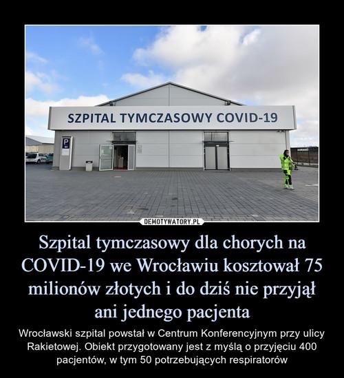 Szpital tymczasowy dla chorych na COVID-19 we Wrocławiu kosztował 75 milionów złotych i do dziś nie przyjął ani jednego pacjenta