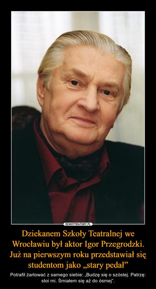 """Dziekanem Szkoły Teatralnej we Wrocławiu był aktor Igor Przegrodzki. Już na pierwszym roku przedstawiał się studentom jako """"stary pedał"""""""