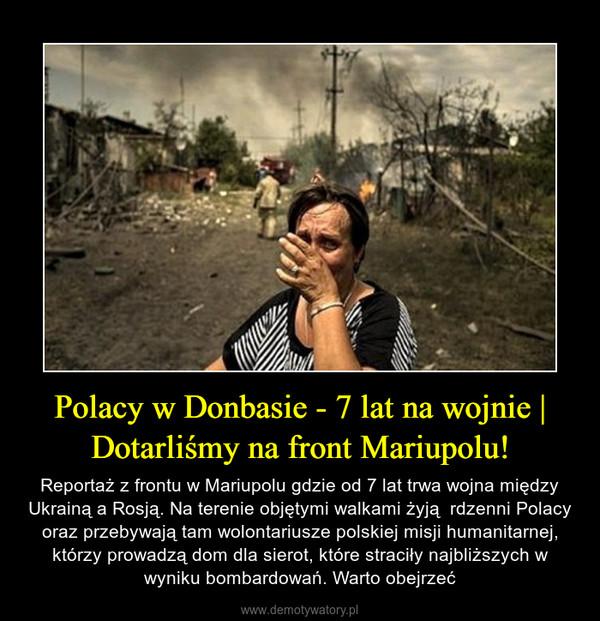 Polacy w Donbasie - 7 lat na wojnie   Dotarliśmy na front Mariupolu! – Reportaż z frontu w Mariupolu gdzie od 7 lat trwa wojna między Ukrainą a Rosją. Na terenie objętymi walkami żyją  rdzenni Polacy oraz przebywają tam wolontariusze polskiej misji humanitarnej, którzy prowadzą dom dla sierot, które straciły najbliższych w wyniku bombardowań. Warto obejrzeć
