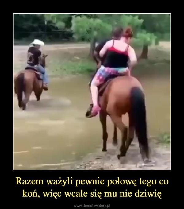 Razem ważyli pewnie połowę tego co koń, więc wcale się mu nie dziwię –