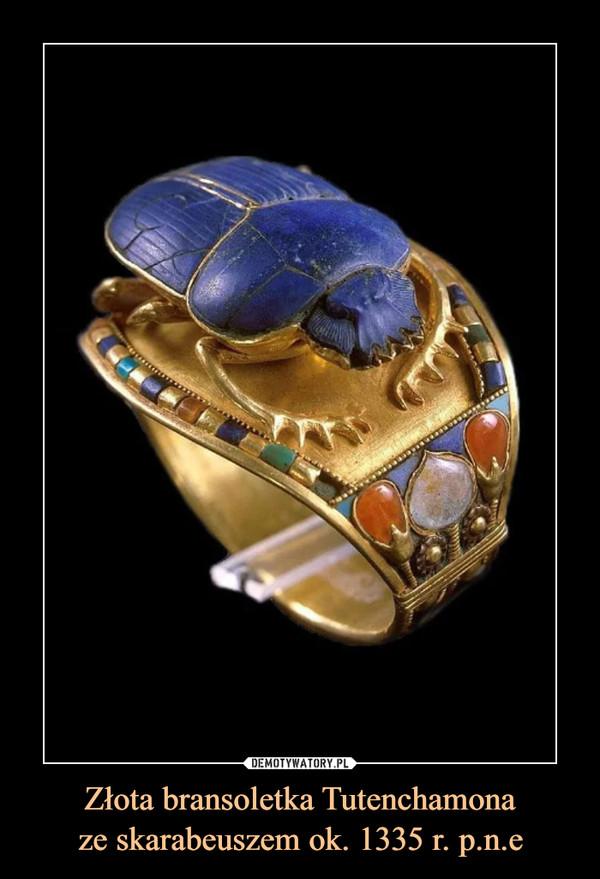 Złota bransoletka Tutenchamonaze skarabeuszem ok. 1335 r. p.n.e –