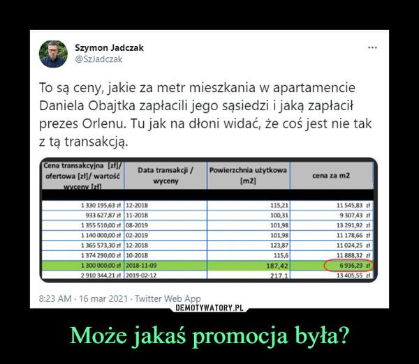 Może jakaś promocja była? –  Szymon Jadczak@SzladczakTo są ceny, jakie za metr mieszkania w apartamencieDaniela Obajtka zapłacili jego sąsiedzi i jaką zapłaciłprezes Orlenu. Tu jak na dłoni widać, że coś jest nie takz tą transakcją.Cena transakcyjna (2)/|ofertowa [zł]/ wartośćwyceny IzilData transakcji /Powierzchnia użytkowacena za m2wyceny(m2)1330 195,63 zt 12-2018115,2111 545,83 zt933 62787 zł 11-2018100,319 307,43 zt1 355 510,00 zt 08-20191140 000,00 zt 02-20191 365 573,30 zł 12-20181374 290,00 zł 10-20181 300 000,00 zł 2018-11-092 910 344,21 zł 2019-02-12101,9813 291,92 zt101,98123,8711 178,66 zt11024,25 zł115,611 888,32 zł6936,29 z13 405,55 2t187,42217.18:23 AM - 16 mar 2021 - Twitter Web AppDEMOTYWATORY.PLMoże jakaś promocja była?