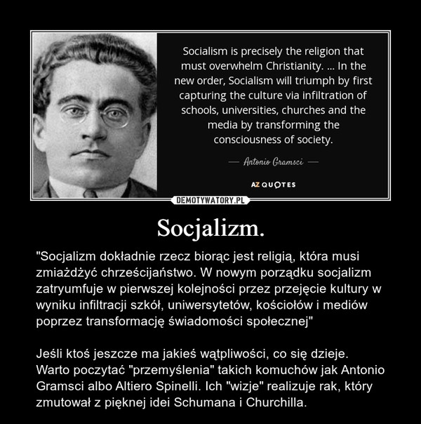 """Socjalizm. – """"Socjalizm dokładnie rzecz biorąc jest religią, która musi zmiażdżyć chrześcijaństwo. W nowym porządku socjalizm zatryumfuje w pierwszej kolejności przez przejęcie kultury w wyniku infiltracji szkół, uniwersytetów, kościołów i mediów poprzez transformację świadomości społecznej""""Jeśli ktoś jeszcze ma jakieś wątpliwości, co się dzieje. Warto poczytać """"przemyślenia"""" takich komuchów jak Antonio Gramsci albo Altiero Spinelli. Ich """"wizje"""" realizuje rak, który zmutował z pięknej idei Schumana i Churchilla."""