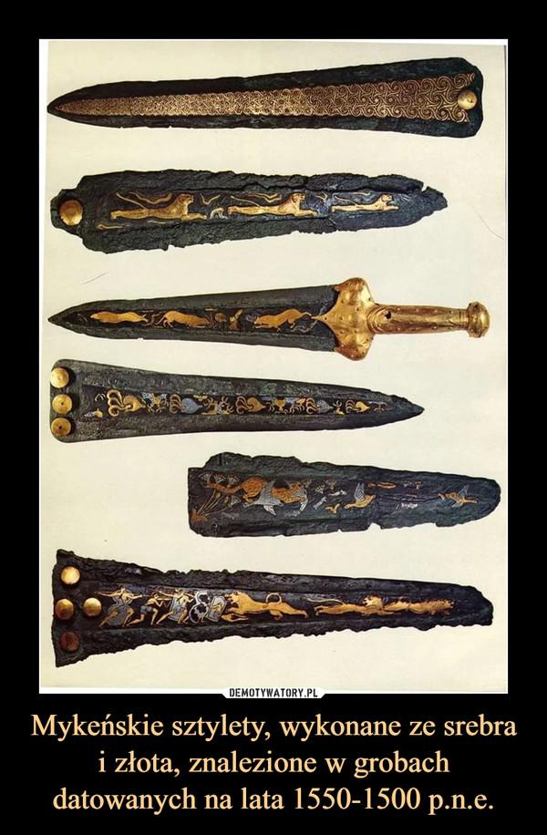 Mykeńskie sztylety, wykonane ze srebra i złota, znalezione w grobach datowanych na lata 1550-1500 p.n.e. –