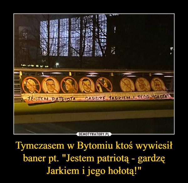 """Tymczasem w Bytomiu ktoś wywiesił baner pt. """"Jestem patriotą - gardzę Jarkiem i jego hołotą!"""" –"""
