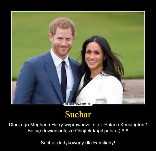 Suchar – Dlaczego Meghan i Harry wyprowadzili się z Pałacu Kensington?Bo się dowiedzieli, że Obajtek kupil pałac:-)!!!!!!Suchar dedykowany dla Familiady!