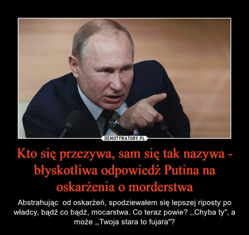 Kto się przezywa, sam się tak nazywa - błyskotliwa odpowiedź Putina na oskarżenia o morderstwa