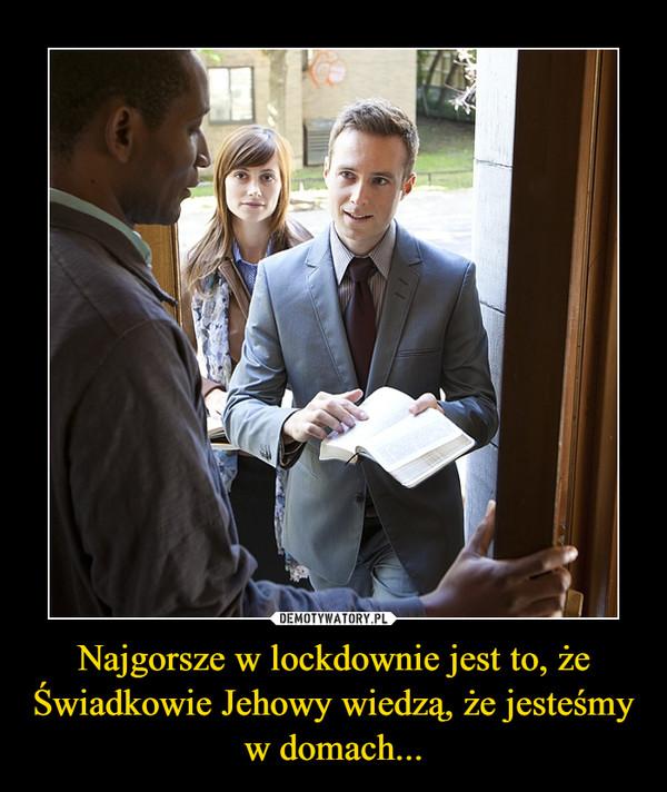 Najgorsze w lockdownie jest to, że Świadkowie Jehowy wiedzą, że jesteśmy w domach... –