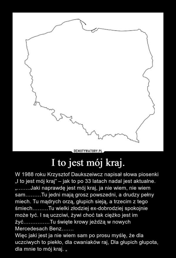 """I to jest mój kraj. – W 1988 roku Krzysztof Daukszeiwcz napisał słowa piosenki """"I to jest mój kraj"""" – jak to po 33 latach nadal jest aktualne.""""……..Jaki naprawdę jest mój kraj, ja nie wiem, nie wiem sam………Tu jedni mają grosz powszedni, a drudzy pełny miech. Tu mądrych orzą, głupich sieją, a trzecim z tego śmiech………Tu wielki złodziej ex-dobrodziej spokojnie może tyć. I są uczciwi, żywi choć tak ciężko jest im żyć……………Tu święte krowy jeżdżą w nowych Mercedesach Benz…….Więc jaki jest ja nie wiem sam po prosu myślę, że dla uczciwych to piekło, dla cwaniaków raj, Dla głupich głupota, dla mnie to mój kraj. """""""