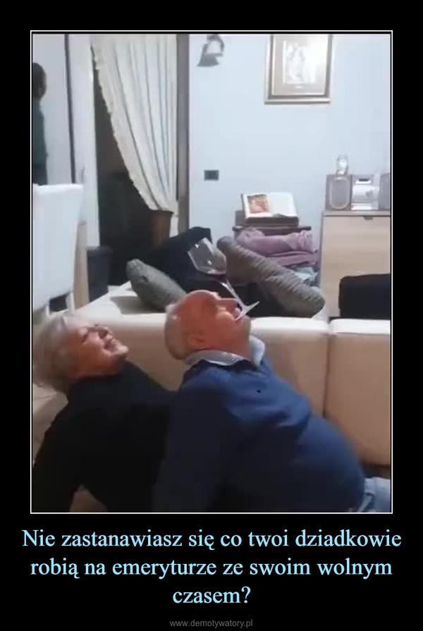 Nie zastanawiasz się co twoi dziadkowie robią na emeryturze ze swoim wolnym czasem? –