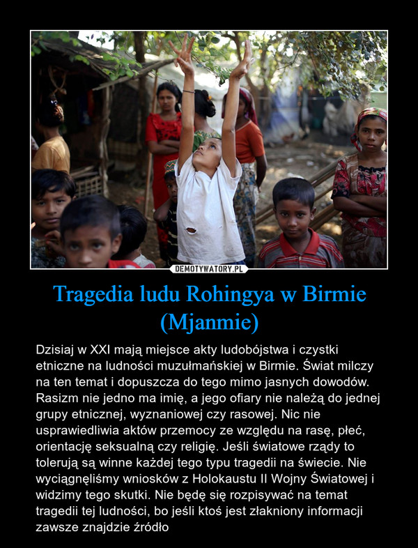 Tragedia ludu Rohingya w Birmie (Mjanmie) – Dzisiaj w XXI mają miejsce akty ludobójstwa i czystki etniczne na ludności muzułmańskiej w Birmie. Świat milczy na ten temat i dopuszcza do tego mimo jasnych dowodów. Rasizm nie jedno ma imię, a jego ofiary nie należą do jednej grupy etnicznej, wyznaniowej czy rasowej. Nic nie usprawiedliwia aktów przemocy ze względu na rasę, płeć, orientację seksualną czy religię. Jeśli światowe rządy to tolerują są winne każdej tego typu tragedii na świecie. Nie wyciągnęliśmy wniosków z Holokaustu II Wojny Światowej i widzimy tego skutki. Nie będę się rozpisywać na temat tragedii tej ludności, bo jeśli ktoś jest złakniony informacji zawsze znajdzie źródło