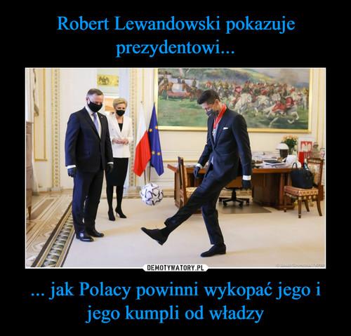 Robert Lewandowski pokazuje prezydentowi... ... jak Polacy powinni wykopać jego i jego kumpli od władzy