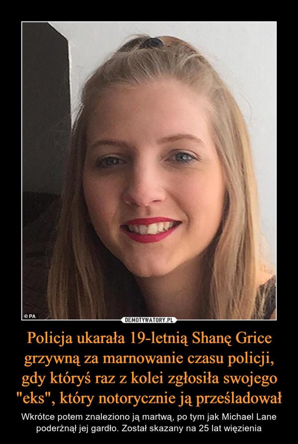 """Policja ukarała 19-letnią Shanę Grice grzywną za marnowanie czasu policji, gdy któryś raz z kolei zgłosiła swojego """"eks"""", który notorycznie ją prześladował – Wkrótce potem znaleziono ją martwą, po tym jak Michael Lane poderżnął jej gardło. Został skazany na 25 lat więzienia"""