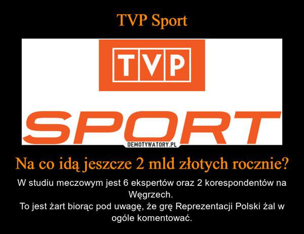 Na co idą jeszcze 2 mld złotych rocznie? – W studiu meczowym jest 6 ekspertów oraz 2 korespondentów na Węgrzech. To jest żart biorąc pod uwagę, że grę Reprezentacji Polski żal w ogóle komentować.