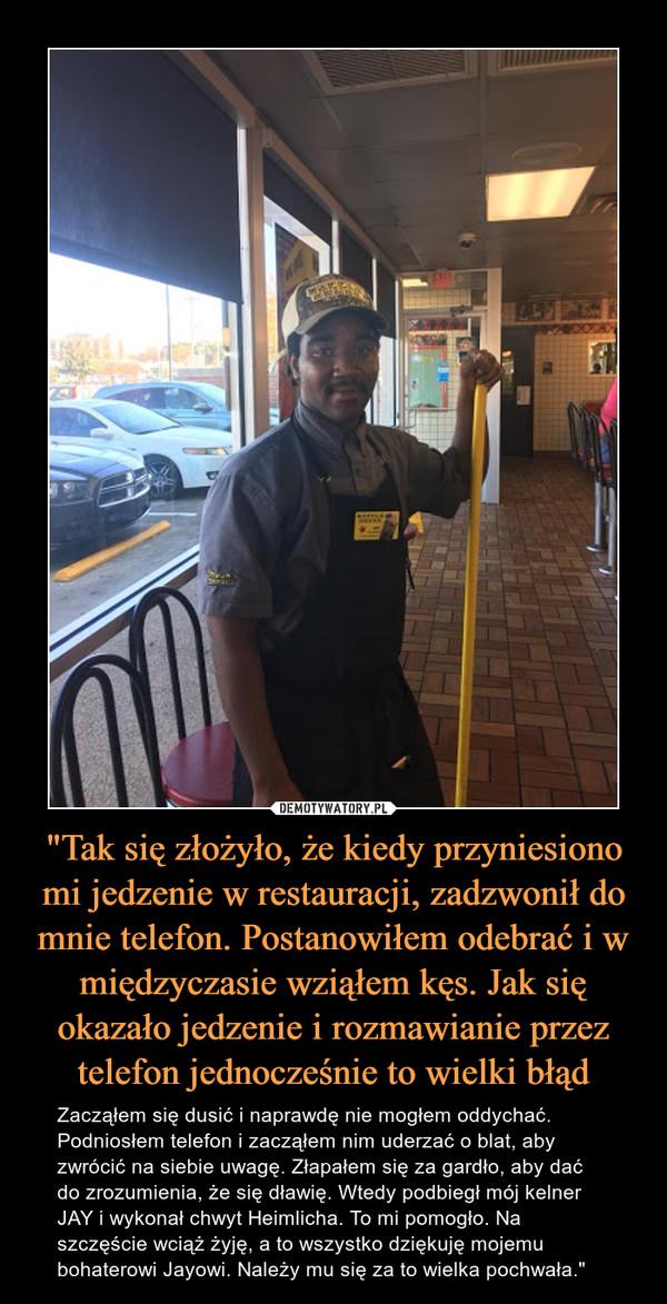 """""""Tak się złożyło, że kiedy przyniesiono mi jedzenie w restauracji, zadzwonił do mnie telefon. Postanowiłem odebrać i w międzyczasie wziąłem kęs. Jak się okazało jedzenie i rozmawianie przez telefon jednocześnie to wielki błąd – Zacząłem się dusić i naprawdę nie mogłem oddychać. Podniosłem telefon i zacząłem nim uderzać o blat, aby zwrócić na siebie uwagę. Złapałem się za gardło, aby dać do zrozumienia, że się dławię. Wtedy podbiegł mój kelner JAY i wykonał chwyt Heimlicha. To mi pomogło. Na szczęście wciąż żyję, a to wszystko dziękuję mojemu bohaterowi Jayowi. Należy mu się za to wielka pochwała."""""""