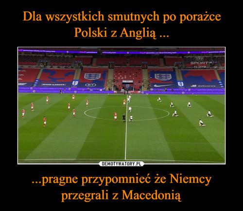 Dla wszystkich smutnych po porażce Polski z Anglią ... ...pragne przypomnieć że Niemcy przegrali z Macedonią