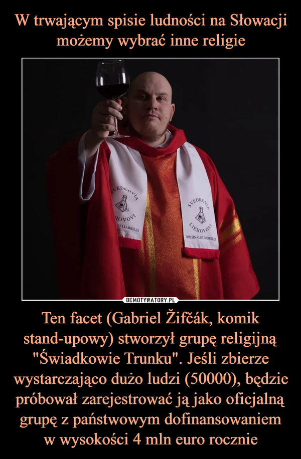 """Ten facet (Gabriel Žifčák, komik stand-upowy) stworzył grupę religijną """"Świadkowie Trunku"""". Jeśli zbierze wystarczająco dużo ludzi (50000), będzie próbował zarejestrować ją jako oficjalną grupę z państwowym dofinansowaniem w wysokości 4 mln euro rocznie –"""