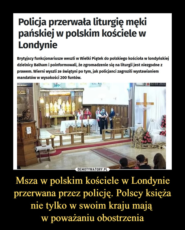 Msza w polskim kościele w Londynie przerwana przez policję. Polscy księża nie tylko w swoim kraju mają w poważaniu obostrzenia –  Policja przerwała liturgię męki pańskiej w polskim kościele w Londynie Brytyjscy funkcjonariusze weszli w Wielki Piątek do polskiego kościoła w londyńskiej dzielnicy Balham i poinformowali, że zgromadzenie się na liturgii jest niezgodne z prawem. Wierni wyszli ze świątyni po tym, jak policjanci zagrozili wystawianiem mandatów w wysokości 200 funtów.