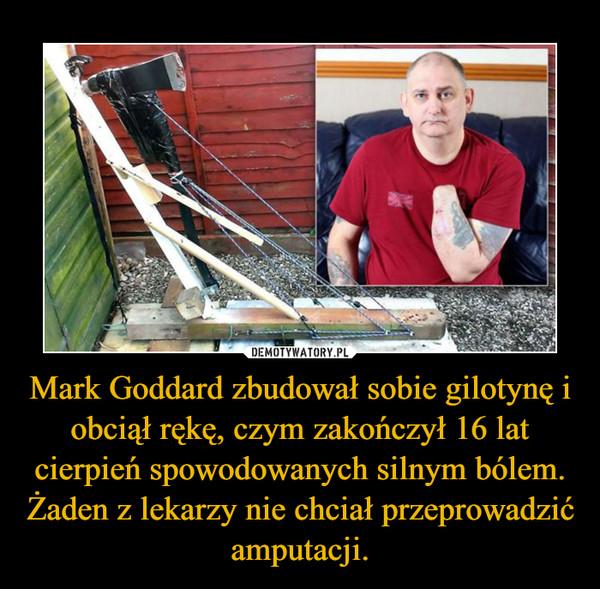 Mark Goddard zbudował sobie gilotynę i obciął rękę, czym zakończył 16 lat cierpień spowodowanych silnym bólem. Żaden z lekarzy nie chciał przeprowadzić amputacji. –